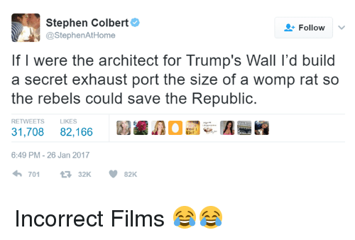 Trumps Wall: Stephen Colbert  Follow  @Stephen AtHome  If I were the architect for Trump's Wall l'd build  a secret exhaust port the size of a womp rat so  the rebels could save the Republic  RETWEETS LIKES  31,708 82,166  6:49 PM 26 Jan 2017  701  V 82K Incorrect Films 😂😂