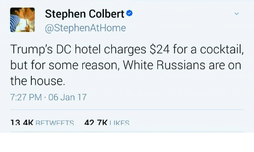 Cocktails: Stephen Colbert  @Stephen AtHome  Trump's DC hotel charges $24 for a cocktail,  but for some reason, White Russians are on  the house.  7:27 PM 06 Jan 17  13 4K  RFTW FFTS  42 7K  IK FS
