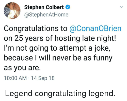 hosting: Stephen Colbert  @StephenAtHome  Congratulations to @ConanOBrien  on 25 years of hosting late night!  I'm not going to attempt a joke,  because I will never be as funny  as you are.  10:00 AM 14 Sep 18 Legend congratulating legend.