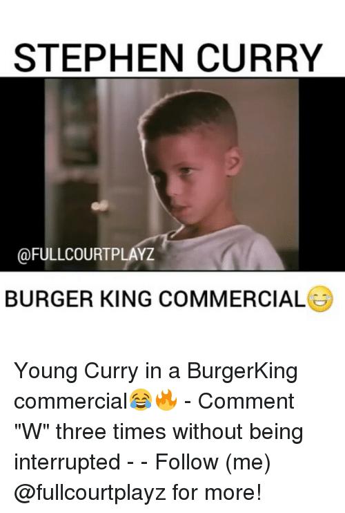 "Burger King, Memes, and Stephen: STEPHEN CURRY  @FULLCOURTPLAYZ  BURGER KING COMMERCIAL Young Curry in a BurgerKing commercial😂🔥 - Comment ""W"" three times without being interrupted - - Follow (me) @fullcourtplayz for more!"
