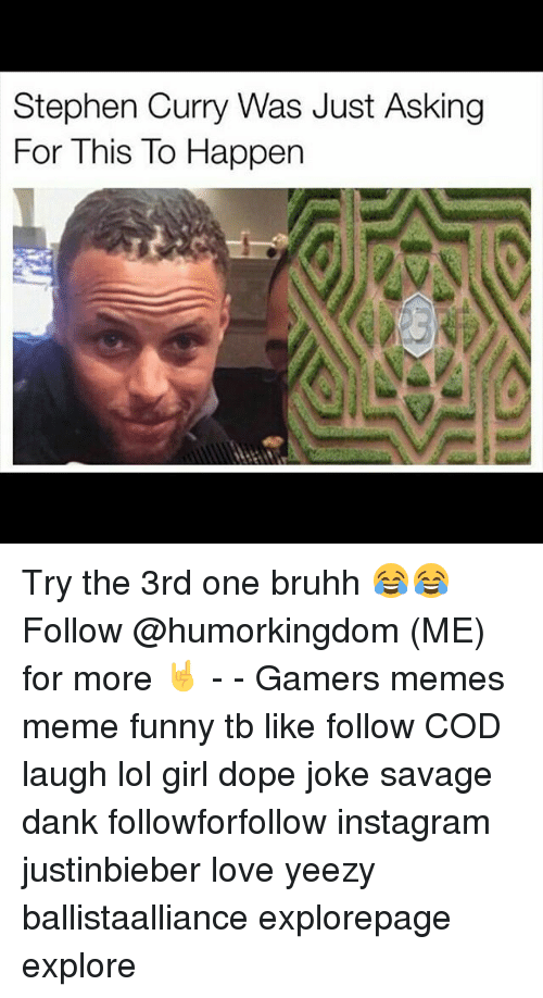 Dank, Dope, and Funny: Stephen Curry Was Just Asking  For This To Happen Try the 3rd one bruhh 😂😂 Follow @humorkingdom (ME) for more 🤘 - - Gamers memes meme funny tb like follow COD laugh lol girl dope joke savage dank followforfollow instagram justinbieber love yeezy ballistaalliance explorepage explore