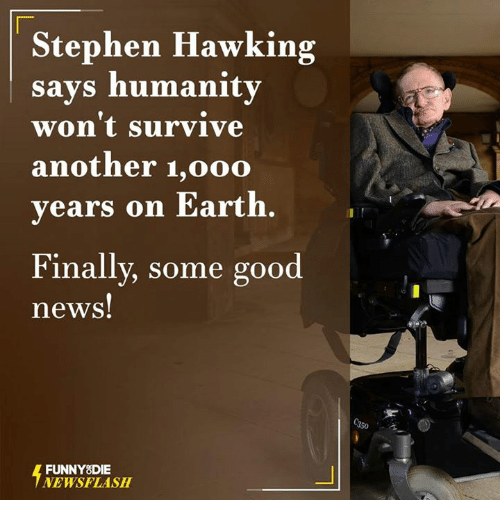 Stephen Hawk: Stephen Hawking  says humanity  won't survive  another 1,ooo  years on Earth.  Finally, some good  news!  FUNNY DIE  NEWSFLASH