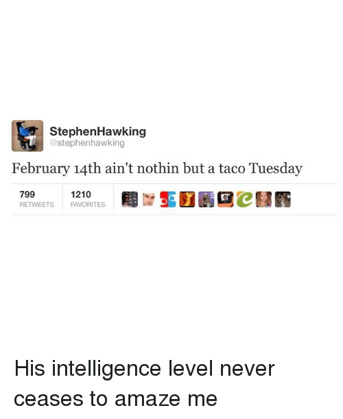 Stephen Hawk: Stephen Hawking  @stephenhawking  February 14th ain't nothin but a taco Tuesday  799  1210  RETWEETS FAVORITES His intelligence level never ceases to amaze me