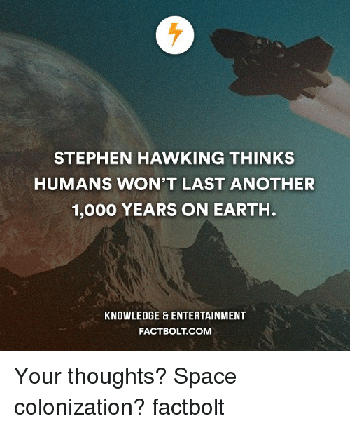 Stephen Hawk: STEPHEN HAWKING THINKS  HUMANS WON'T LAST ANOTHER  1,000 YEARS ON EARTH.  KNOWLEDGE ENTERTAINMENT  FACTBOLT COM Your thoughts? Space colonization? factbolt