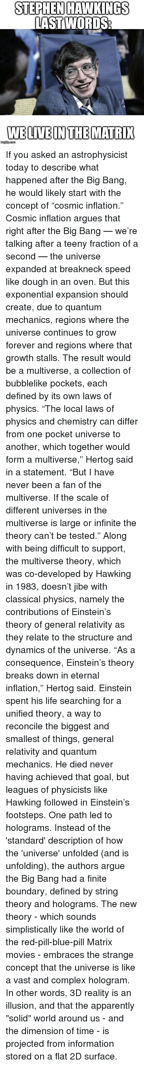 """Blue Pill: STEPHEN HAWKINGS  LAST WORDS  WELIVEINTHEMATRI If you asked an astrophysicist today to describe what happened after the Big Bang, he would likely start with the concept of """"cosmic inflation."""" Cosmic inflation argues that right after the Big Bang — we're talking after a teeny fraction of a second — the universe expanded at breakneck speed like dough in an oven. But this exponential expansion should create, due to quantum mechanics, regions where the universe continues to grow forever and regions where that growth stalls. The result would be a multiverse, a collection of bubblelike pockets, each defined by its own laws of physics. """"The local laws of physics and chemistry can differ from one pocket universe to another, which together would form a multiverse,"""" Hertog said in a statement. """"But I have never been a fan of the multiverse. If the scale of different universes in the multiverse is large or infinite the theory can't be tested."""" Along with being difficult to support, the multiverse theory, which was co-developed by Hawking in 1983, doesn't jibe with classical physics, namely the contributions of Einstein's theory of general relativity as they relate to the structure and dynamics of the universe. """"As a consequence, Einstein's theory breaks down in eternal inflation,"""" Hertog said. Einstein spent his life searching for a unified theory, a way to reconcile the biggest and smallest of things, general relativity and quantum mechanics. He died never having achieved that goal, but leagues of physicists like Hawking followed in Einstein's footsteps. One path led to holograms. Instead of the 'standard' description of how the 'universe' unfolded (and is unfolding), the authors argue the Big Bang had a finite boundary, defined by string theory and holograms. The new theory - which sounds simplistically like the world of the red-pill-blue-pill Matrix movies - embraces the strange concept that the universe is like a vast and complex hologram. In other words, 3D rea"""