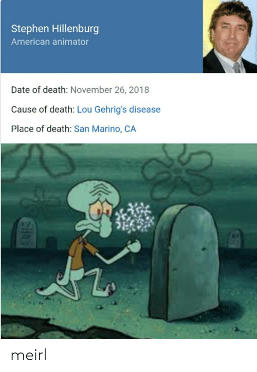 november: Stephen Hillenburg  American animator  Date of death: November 26, 2018  Cause of death: Lou Gehrig's disease  Place of death: San Marino, CA meirl