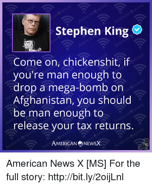 Memes, News, and Stephen: Stephen King  Come on, chickenshit, if  you're man enough to  drop a mega-bomb on  Afghanistan, you should  be man enough to  release your tax returns.  AMERICAN NEWSX American News X [MS] For the full story: http://bit.ly/2oijLnl