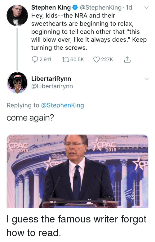"Stephen, American, and Guess: Stephen King @StephenKing 1d  Hey, kids--the NRA and their  sweethearts are beginning to relax,  beginning to tell each other that ""this  will blow over, like it always does."" Keep  turning the screws.  2,911 t 60.5K 227K  LibertariRynn  @Libertarirynn  Replying to @StephenKing  come again?  2018  AMERICAN  CONSERVA <p>I guess the famous writer forgot how to read.</p>"
