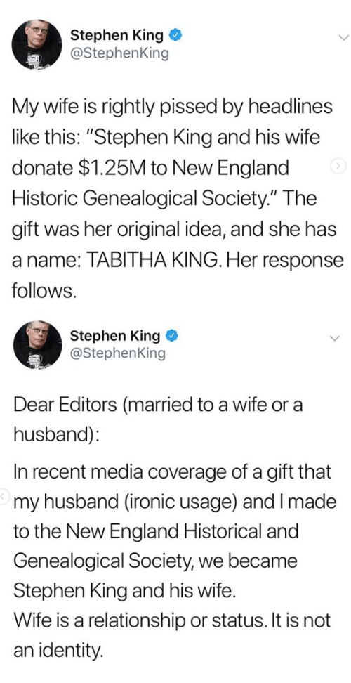"tabitha: Stephen King  @StephenKing  My wife is rightly pissed by headlines  like this: ""Stephen King and his wife  donate $1.25M to New England  Historic Genealogical Society."" The  gift was her original idea, and she has  a name: TABITHA KING. Her response  follows.   Stephen King  @StephenKing  Dear Editors (married to a wife or a  husband):  In recent media coverage of a gift that  my husband (ironic usage) and I made  to the New England Historical and  Genealogical Society, we became  Stephen King and his wife.  Wife is a relationship or status. It is not  an identity"