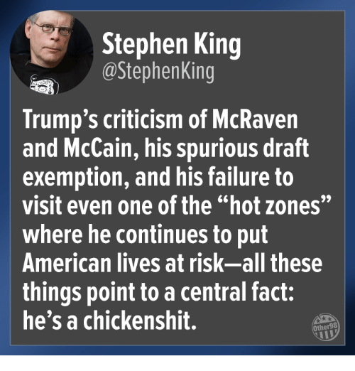 """Stephen King: Stephen King  @StephenKing  Trump's criticism of McRaven  and McCain, his spurious draft  exemption, and his failure to  visit even one of the """"hot zones""""  where he continues to put  American lives at risk-all these  things point to a central fact:  he's a chickenshit.  Other98"""