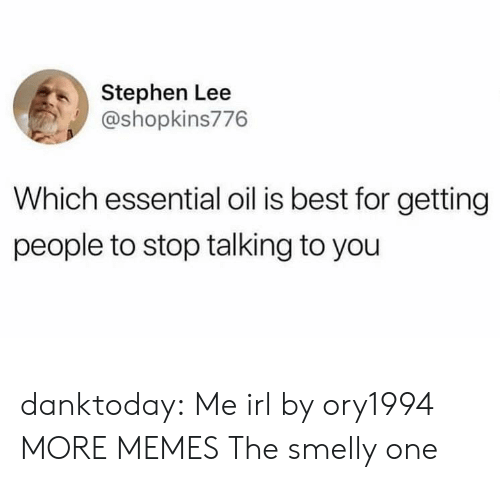 smelly: Stephen Lee  @shopkins776  Which essential oil is best for getting  people to stop talking to you danktoday:  Me irl by ory1994 MORE MEMES  The smelly one
