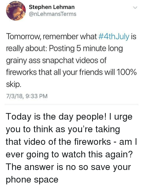 today is the day: Stephen Lehman  @nLehmansTerms  Tomorrow, remember what #4thJuly is  really about: Posting 5 minute long  grainy ass snapchat videos of  fireworks that all your friends will 100%  skip  7/3/18, 9:33 PM Today is the day people! I urge you to think as you're taking that video of the fireworks - am I ever going to watch this again? The answer is no so save your phone space