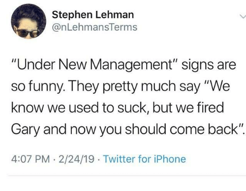 """2 24: Stephen Lehman  @nLehmansTerms  """"Under New Management"""" signs are  so funny. They pretty much say """"We  know we used to suck, but we fired  Gary and now you should come back"""".  4:07 PM 2/24/19 Twitter for iPhone"""