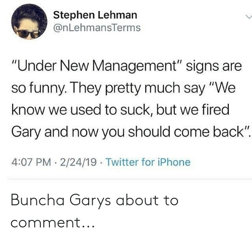 """2 24: Stephen Lehman  @nLehmansTerms  """"Under New Management"""" signs are  so funny. They pretty much say """"We  know we used to suck, but we fired  Gary and now you should come back""""  4:07 PM. 2/24/19 Twitter for iPhone Buncha Garys about to comment..."""