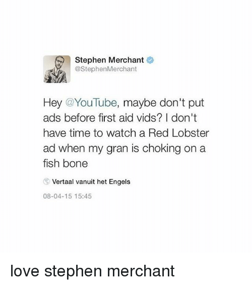 Tumblr, Aids, and Red: Stephen Merchant  @StephenMerchant  Hey @YouTube, maybe don't put  ads before first aid vids? I don't  have time to watch a Red Lobster  ad when my gran is choking on a  fish bone  Vertaal vanuit het Engels  08-04-15 15:45 love stephen merchant