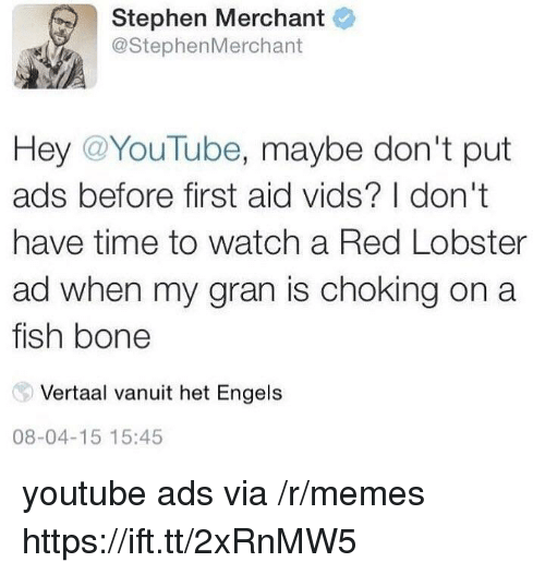 Memes, Stephen, and youtube.com: Stephen Merchant  @StephenMerchant  Hey @YouTube, maybe don't put  ads before first aid vids? I don't  have time to watch a Red Lobster  ad when my gran is choking on a  fish bone  Vertaal vanuit het Engels  08-04-15 15:45 youtube ads via /r/memes https://ift.tt/2xRnMW5