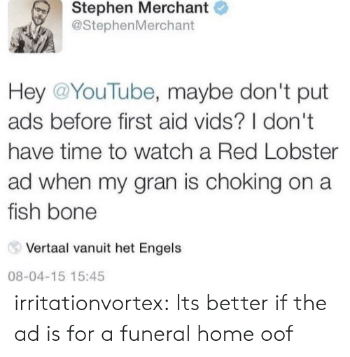 het: Stephen Merchant  @StephenMerchant  Hey @YouTube, maybe don't put  ads before first aid vids? I don't  have time to watch a Red Lobster  ad when my gran is choking on a  fish bone  Vertaal vanuit het Engels  08-04-15 15:45 irritationvortex:  Its better if the ad is for a funeral home  oof