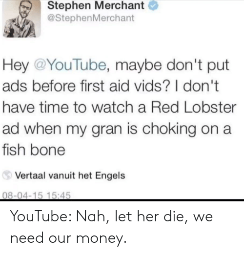 het: Stephen Merchant  @StephenMerchant  Hey @YouTube, maybe don't put  ads before first aid vids? I don't  have time to watch a Red Lobster  ad when my gran is choking on a  fish bone  Vertaal vanuit het Engels  08-04-15 15:45 YouTube: Nah, let her die, we need our money.