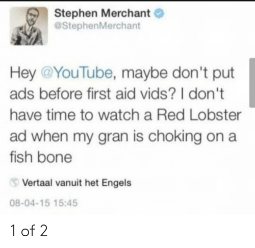 het: Stephen Merchant  @StephenMerchant  Hey @YouTube, maybe don't put  ads before first aid vids? I don't  have time to watch a Red Lobster  ad when my gran is choking on a  fish bone  Vertaal vanuit het Engels  08-04-15 15:45 1 of 2
