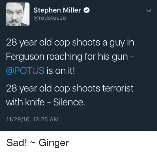 Memes, Stephen, and Ferguson: Stephen Miller  ared steeze  28 year old cop shoots a guy in  Ferguson reaching for his gun  @POTUS is on it!  28 year old cop shoots terrorist  with knife Silence.  11/29/16, 12:25 AM Sad! ~ Ginger