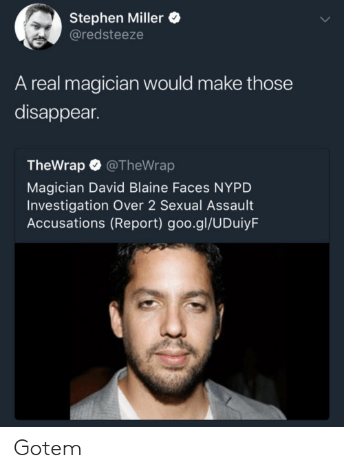 Stephen, Nypd, and David Blaine: Stephen Miller  @redsteeze  A real magician would make those  disappear.  TheWrap @TheWrap  Magician David Blaine Faces NYPD  Investigation Over 2 Sexual Assault  Accusations (Report) goo.gl/UDuiyF  sl Gotem