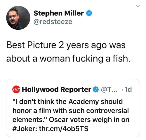 "Controversial: Stephen Miller  @redsteeze  Best Picture 2 years ago was  about a woman fucking a fish  Hollywood Reporter@T... .1d  THR  ""I don't think the Academy should  honor a film with such controversial  elements."" Oscar voters weigh in on  #Joker : thr.cm/4ob5TS"