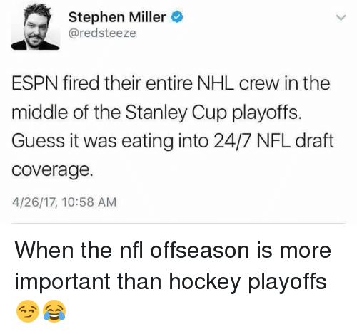stanley cup playoffs: Stephen Miller  @redsteeze  ESPN fired their entire NHL crew in the  middle of the Stanley Cup playoffs.  Guess it was eating into 24/7 NFL draft  coverage.  4/26/17, 10:58 AM When the nfl offseason is more important than hockey playoffs 😏😂