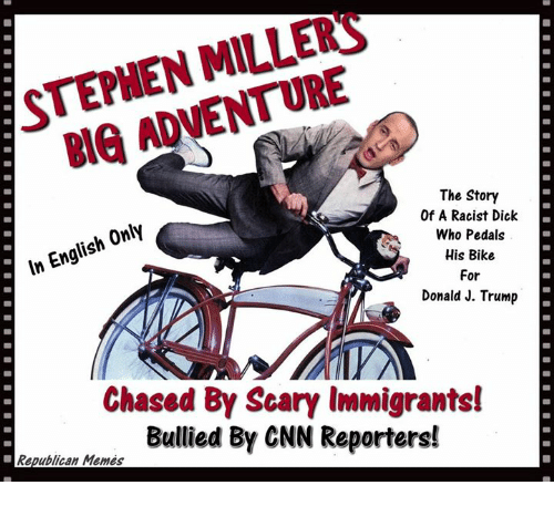 Republican Memes: STEPHEN MILLERS  BIG ADVENTURE  The Story  Of A Racist Dick  Who Pedals  His Bike  For  Donald J. Trump  In English Only  Chased By Scary Immigrants!  Bullied By CNN Reporters!  Republican Memes