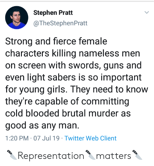 Any Man: Stephen Pratt  @TheStephenPratt  Strong and fierce female  characters killing nameless men  on screen with swords, guns and  even light sabers is so important  for young girls. They need to know  they're capable of committing  cold blooded brutal murder as  good as any man  1:20 PM 07 Jul 19 Twitter Web Client 🔪Representation🔪matters🔪
