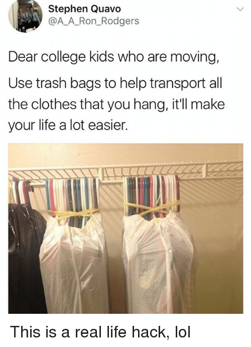 Clothes, College, and Life: Stephen Quavo  @AA_Ron_Rodgers  Dear college kids who are moving,  Use trash bags to help transport all  the clothes that you hang, it'll make  your life a lot easier This is a real life hack, lol
