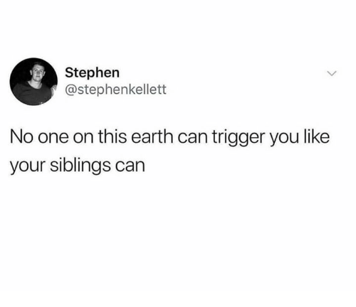 Dank, Stephen, and Earth: Stephen  @stephenkellett  No one on this earth can trigger you like  your siblings can
