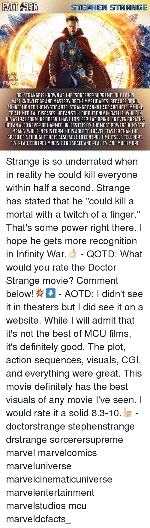 """Definitely, Doctor, and Memes: STEPHEN STRANGE  FA  DR. STRANGE I5 KNOWN AS THE """"5ORCERER DUE TO HIS  VAST KNOWLEDGE AND MASTERY OF THE MYSTIC ARTS. BECAUSE OF HIS  CONNECTION TO THE MYSTIC ARTS. STRANGE CANNOT AGE AND HE I5IMMUNE  TO ALL MEDICAL DISEASES. HE CAN STILL DIE BUT ONLY IN BATTLE. WHILE IN  HIS ASTRAL FORM, HE DOESN'T HAVE TO SLEEP EAT, DRINK, OR EVEN BREATHE  HE CAN ALSO NEVER BE HARMED UNLESS IT IS BY THE MOST POWERFUL MYSTIC  MEANS. WHILE IN THIS FORM. HE IS ABLE TO TRAVEL """"FASTER THAN THE  SPEED OF A THOUGHT HE IS ALSO ABLE TO CONTROL TIME ITSELF TELEPORT  FLY. READ/CONTROL MINDS. BEND SPACE AND REALITY. AND MUCH MORE  UPREME"""" Strange is so underrated when in reality he could kill everyone within half a second. Strange has stated that he """"could kill a mortal with a twitch of a finger."""" That's some power right there. I hope he gets more recognition in Infinity War.👌🏼 - QOTD: What would you rate the Doctor Strange movie? Comment below!💥⬇️ - AOTD: I didn't see it in theaters but I did see it on a website. While I will admit that it's not the best of MCU films, it's definitely good. The plot, action sequences, visuals, CGI, and everything were great. This movie definitely has the best visuals of any movie I've seen. I would rate it a solid 8.3-10.👍🏼 - doctorstrange stephenstrange drstrange sorcerersupreme marvel marvelcomics marveluniverse marvelcinematicuniverse marvelentertainment marvelstudios mcu marveldcfacts_"""