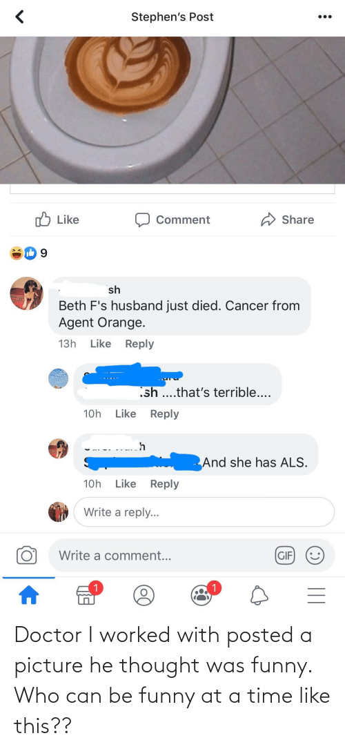 agent orange: Stephen's Post  A Share  Like  Comment  sh  Beth F's husband just died. Cancer from  Agent Orange.  Like Reply  13h  sh ..that's terrible....  Like  Reply  10h  And she has ALS.  Like  10h  Reply  Write a reply...  Write a comment...  GIF  1.  || Doctor I worked with posted a picture he thought was funny. Who can be funny at a time like this??