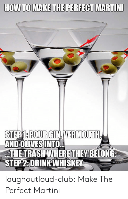 Into The Trash: STEPM.POURGIN.VERMOUTH  AND OLIVES INTO,  THE TRASH WHERE THEY BELONG  STEP2:DRINKWHISKEY laughoutloud-club:  Make The Perfect Martini