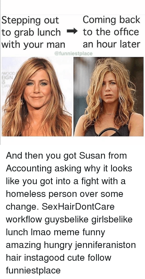 Cute, Funny, and Homeless: Stepping out  to grab lunch  with your man  Coming back  to the office  an hour later  @funniestplace  EIGN And then you got Susan from Accounting asking why it looks like you got into a fight with a homeless person over some change. SexHairDontCare workflow guysbelike girlsbelike lunch lmao meme funny amazing hungry jenniferaniston hair instagood cute follow funniestplace