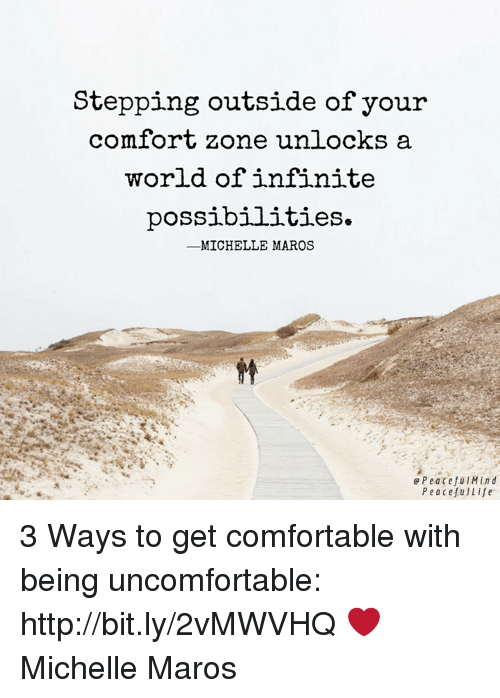 comfortability: Stepping outside of your  comfort zone unlocks a  world of infinite  possibilities.  ーMICHELLE MAROS  e PeacefulMind  PeacefuLife 3 Ways to get comfortable with being uncomfortable: http://bit.ly/2vMWVHQ ❤️ Michelle Maros