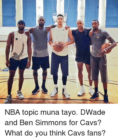 Cavs, Nba, and Filipino (Language): stEr NBA topic muna tayo.  DWade and Ben Simmons for Cavs?  What do you think Cavs fans?