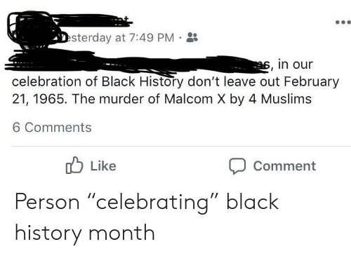 "malcom x: sterday at 7:49 PM-  , in our  celebration of Black History don't leave out February  21,1965. The murder of Malcom X by 4 Muslims  6 Comments  Like  Comment Person ""celebrating"" black history month"