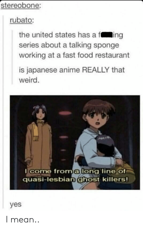 Fast food: stereobone:  rubato:  the united states has a fing  series about a talking sponge  working at a fast food restaurant  is japanese anime REALLY that  weird.  come froma long line of  quasi-lesbianghost killers!  yes I mean..