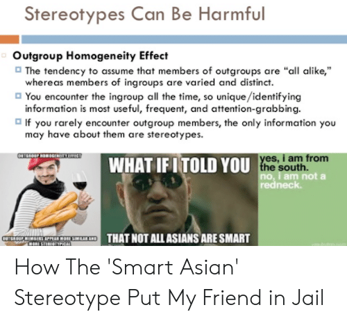 """Asian Stereotype: Stereotypes Can Be Harmful  Outgroup Homogeneity Effect  The tendency to assume that members of outgroups are """"all alike,""""  whereas members of ingroups are varied and distinct.  You encounter the ingroup all the time, so unique/identifying  information is most useful, frequent, and attention-grabbing.  o If you rarely encounter outgroup members, the only information you  may have about them are stereotypes.  es, i am from  WHAT IF I TOLD YOU  no, i am not a  redneck  ETHAT NOT ALL ASIANS ARE SMART How The 'Smart Asian' Stereotype Put My Friend in Jail"""