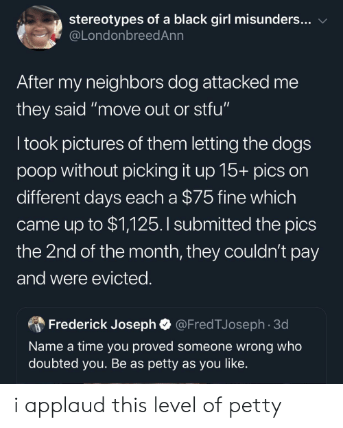 """Move Out: stereotypes of a black girl misunders...  @LondonbreedAnn  After my neighbors dog attacked me  they said """"move out or stfu""""  I took pictures of them letting the dogs  poop without picking it up 15+ pics on  different days each a $75 fine which  came up to $1,125.I submitted the pics  the 2nd of the month, they couldn't pay  and were evicted.  @FredTJoseph 3d  Frederick Joseph  Name a time you proved someone wrong who  doubted you. Be as petty as you like. i applaud this level of petty"""