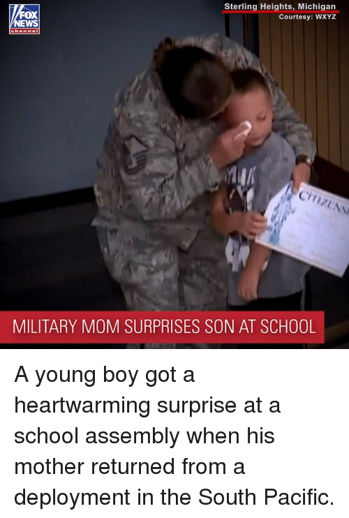 Deployment: Sterling Heights, Michigan  Courtesy: WXYZ  OX  channel  Cy  MILITARY MOM SURPRISES SON AT SCHOOL A young boy got a heartwarming surprise at a school assembly when his mother returned from a deployment in the South Pacific.
