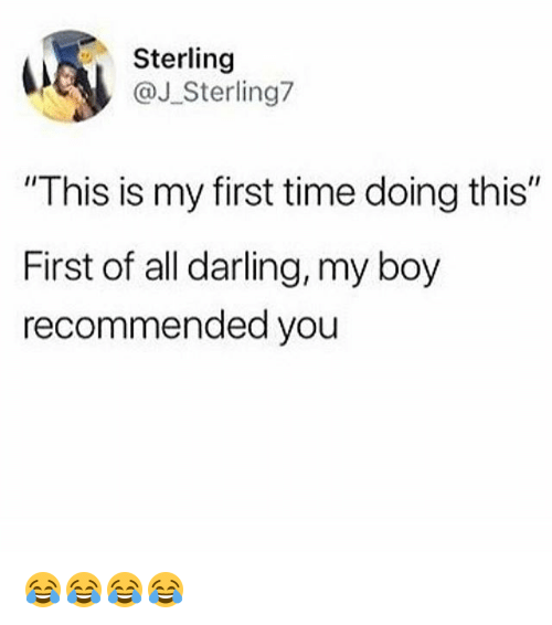 """Time, Girl Memes, and Boy: Sterling  J Sterling7  This is my first time doing this""""  First of all darling, my boy  recommended you 😂😂😂😂"""