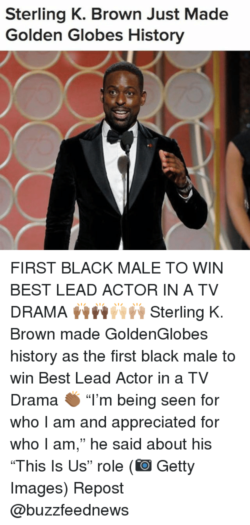 "Golden Globes, Memes, and Best: Sterling K. Brown Just Made  Golden Globes History FIRST BLACK MALE TO WIN BEST LEAD ACTOR IN A TV DRAMA 🙌🏾🙌🏿🙌🏼🙌🏽 Sterling K. Brown made GoldenGlobes history as the first black male to win Best Lead Actor in a TV Drama 👏🏾 ""I'm being seen for who I am and appreciated for who I am,"" he said about his ""This Is Us"" role (📷 Getty Images) Repost @buzzfeednews"