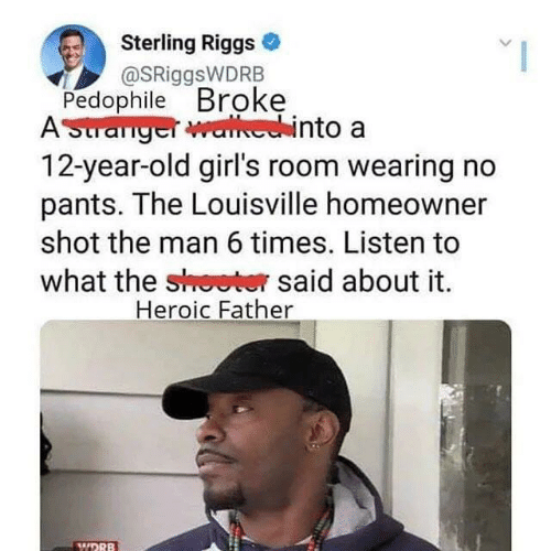 12 Year Old: Sterling Riggs  @SRiggsWDRB  Pedophile Broke  AStranger walhechinto a  12-year-old girl's room wearing no  pants. The Louisville homeowner  shot the man 6 times. Listen to  what the shoeter said about it  Heroic Father  WDRB