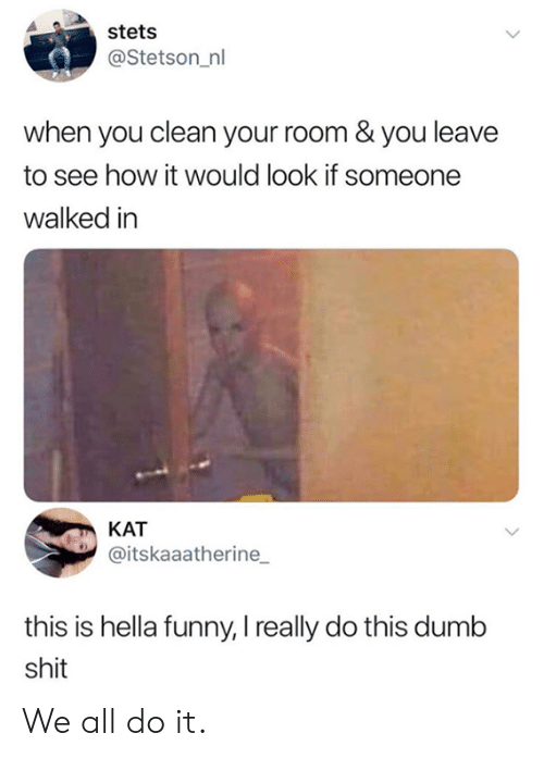 kat: stets  @Stetson_nl  when you clean your room & you leave  to see how it would look if someone  walked in  KAT  @itskaaatherine  this is hella funny, I really do this dumb  shit We all do it.