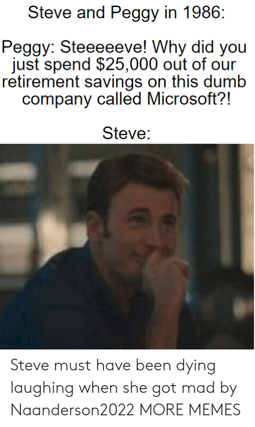 peggy: Steve and Peggy in 1986  Peggy: Steeeeeve! Why did you  just spend $25,000 out of our  retirement savings on this dumb  company called Microsoft?!  Steve: Steve must have been dying laughing when she got mad by Naanderson2022 MORE MEMES