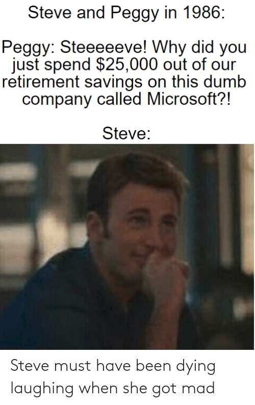 And Peggy: Steve and Peggy in 1986:  Peggy: Steeeeeve! Why did you  just spend $25,000 out of our  retirement savings on this dumb  company called Microsoft?!  Steve: Steve must have been dying laughing when she got mad