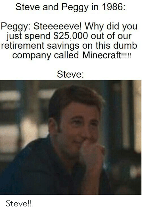 And Peggy: Steve and Peggy in 1986:  Peggy: Steeeeeve! Why did you  just spend $25,000 out of our  retirement savings on this dumb  company called Minecraft!!!  Steve: Steve!!!