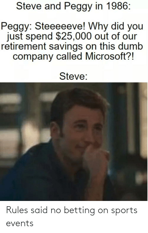 And Peggy: Steve and Peggy in 1986:  Peggy: Steeeeeve! Why did you  just spend $25,000 out of our  retirement savings on this dumb  company called Microsoft?!  Steve: Rules said no betting on sports events